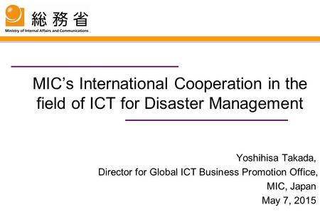 MIC's International Cooperation in the field of ICT for Disaster Management Yoshihisa Takada, Director for Global ICT Business Promotion Office, MIC, Japan.