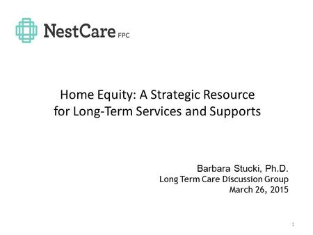 Home Equity: A Strategic Resource for Long-Term Services and Supports 1 Barbara Stucki, Ph.D. Long Term Care Discussion Group March 26, 2015.