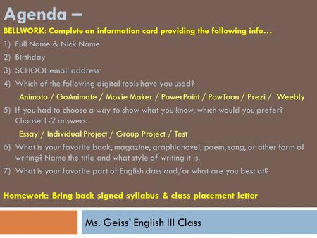 Ms. Geiss' English III Class Agenda – BELLWORK: Complete an information card providing the following info… 1)Full Name & Nick Name 2)Birthday 3)SCHOOL.