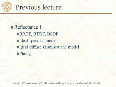 University of Texas at Austin CS395T - Advanced Image Synthesis Spring 2006 Don Fussell Previous lecture Reflectance I BRDF, BTDF, BSDF Ideal specular.