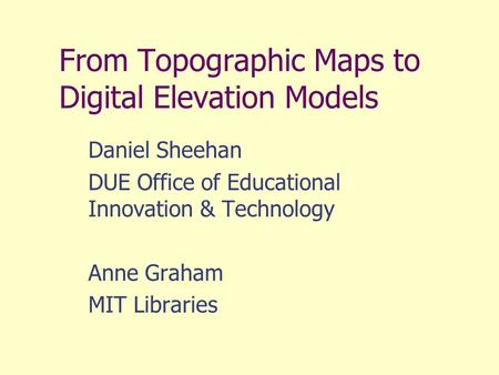 From Topographic Maps to Digital Elevation Models Daniel Sheehan DUE Office of Educational Innovation & Technology Anne Graham MIT Libraries.