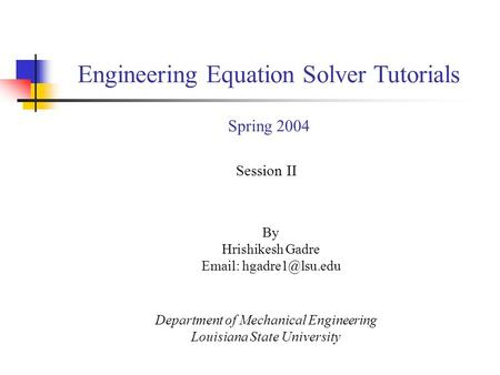 By Hrishikesh Gadre   Session II Department of Mechanical Engineering Louisiana State University Engineering Equation Solver Tutorials.