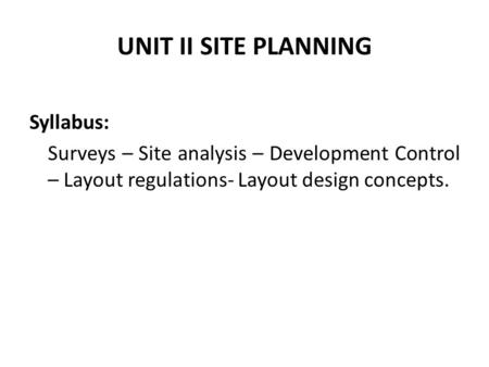 UNIT II SITE PLANNING Syllabus: Surveys – Site analysis – Development Control – Layout regulations- Layout design concepts.