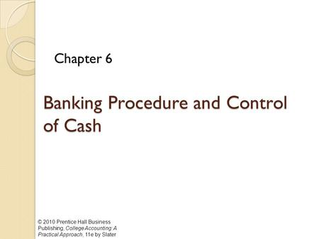 © 2010 Prentice Hall Business Publishing, College Accounting: A Practical Approach, 11e by Slater Banking Procedure and Control of Cash Chapter 6.