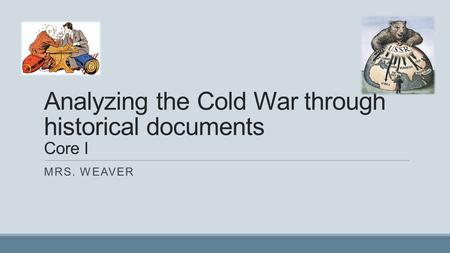 Analyzing the Cold War through historical documents Core I MRS. WEAVER.