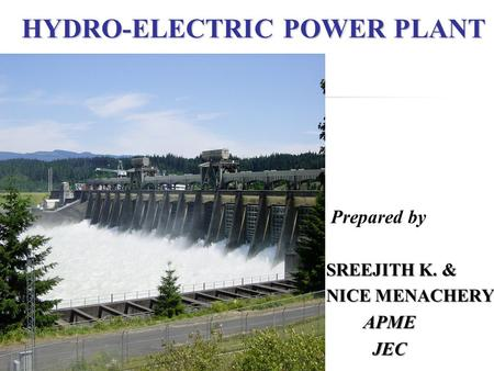 <strong>HYDRO</strong>-ELECTRIC <strong>POWER</strong> <strong>PLANT</strong> Prepared by SREEJITH K. & NICE MENACHERY APME APME JEC JEC.