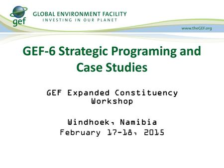 GEF-6 Strategic Programing and Case Studies GEF Expanded Constituency Workshop Windhoek, Namibia February 17-18, 2015.