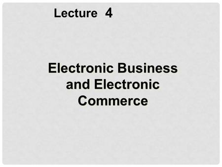 4 Lecture Electronic Business and Electronic Commerce.