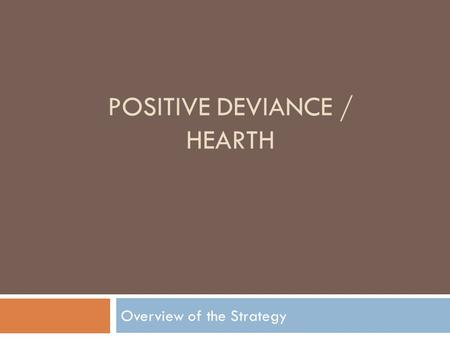 POSITIVE DEVIANCE / HEARTH Overview of the Strategy.