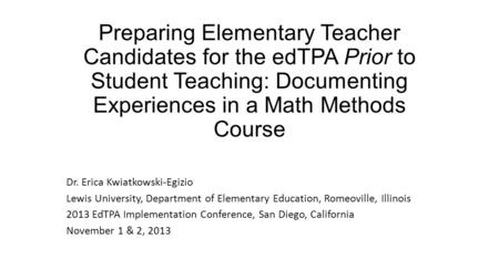 Preparing Elementary Teacher Candidates for the edTPA Prior to Student Teaching: Documenting Experiences in a Math Methods Course Dr. Erica Kwiatkowski-Egizio.