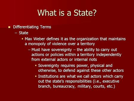 What is a State? Differentiating Terms Differentiating Terms –State  Max Weber defines it as the organization that maintains a monopoly of violence over.