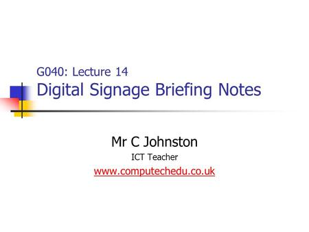 G040: Lecture 14 Digital Signage Briefing Notes Mr C Johnston ICT Teacher www.computechedu.co.uk.