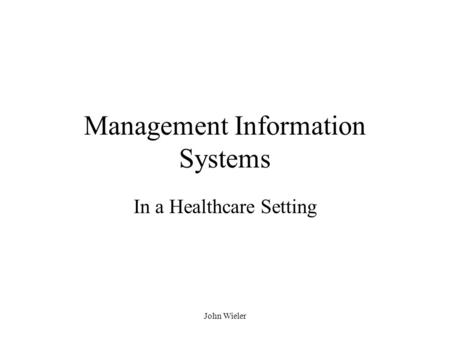 John Wieler Management Information Systems In a Healthcare Setting.