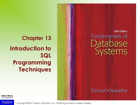 Copyright © 2011 Pearson Education, Inc. Publishing as Pearson Addison-Wesley Chapter 13 Introduction to SQL Programming Techniques.