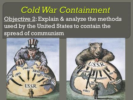 Objective 2: Explain & analyze the methods used by the United States to contain the spread of communism.