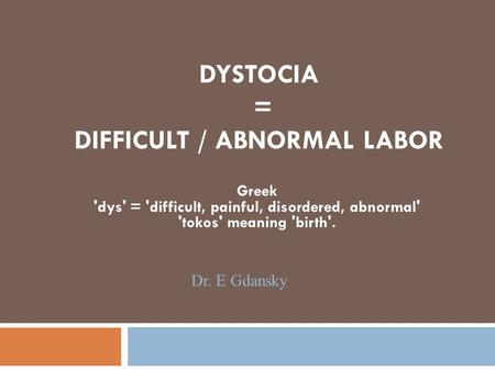 DYSTOCIA = DIFFICULT / ABNORMAL LABOR Greek 'dys' = 'difficult, painful, disordered, abnormal' 'tokos' meaning 'birth'. Dr. E Gdansky.