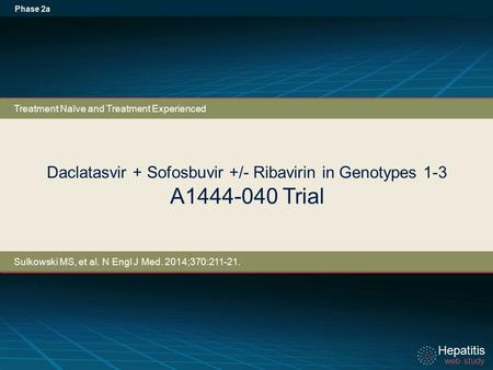 Hepatitis web study Hepatitis web study Daclatasvir + Sofosbuvir +/- Ribavirin in Genotypes 1-3 A1444-040 Trial Phase 2a Treatment Naïve and Treatment.