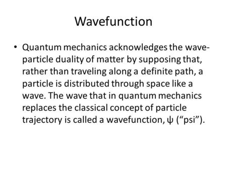 Wavefunction Quantum mechanics acknowledges the wave-particle duality of matter by supposing that, rather than traveling along a definite path, a particle.