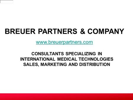 CONSULTANTS SPECIALIZING IN INTERNATIONAL MEDICAL TECHNOLOGIES SALES, MARKETING AND DISTRIBUTION BREUER PARTNERS & COMPANY www.breuerpartners.com.
