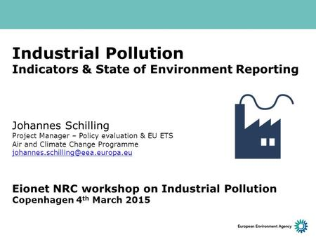 Industrial Pollution Indicators & State of Environment Reporting Johannes Schilling Project Manager – Policy evaluation & EU ETS Air and Climate Change.