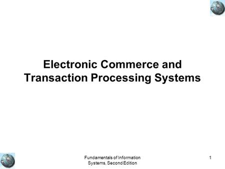 Fundamentals of Information Systems, Second Edition 1 Electronic Commerce and Transaction Processing Systems.