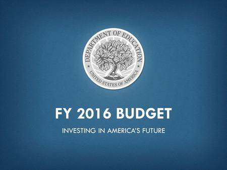 "FY 2016 BUDGET INVESTING IN AMERICA'S FUTURE. ""America thrived in the 20th century because we made high school free, sent a generation of GIs to college,"