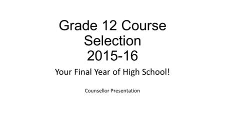 Grade 12 Course Selection 2015-16 Your Final Year of High School! Counsellor Presentation.