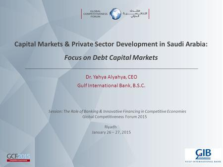 Capital Markets & Private Sector Development in Saudi Arabia: Focus on Debt Capital Markets Dr. Yahya Alyahya, CEO Gulf International Bank, B.S.C. Session: