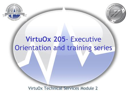 VirtuOx 205- Executive Orientation and training series VirtuOx Technical Services Module 2.