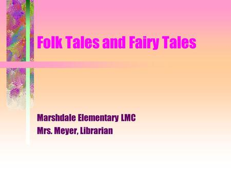 Folk Tales and Fairy Tales Marshdale Elementary LMC Mrs. Meyer, Librarian.
