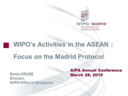 WIPO's Activities in the ASEAN : Focus on the Madrid Protocol AIPA Annual Conference March 28, 2015 Denis CROZE Director, WIPO Office in Singapore.