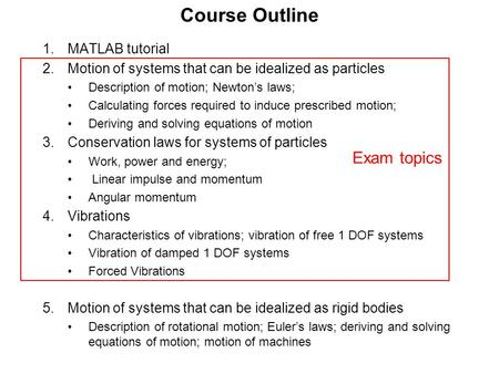 Course Outline 1.MATLAB tutorial 2.Motion of systems that can be idealized as particles Description of motion; Newton's laws; Calculating forces required.