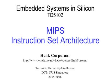 Embedded Systems in Silicon TD5102 MIPS Instruction Set Architecture Henk Corporaal  Technical University.