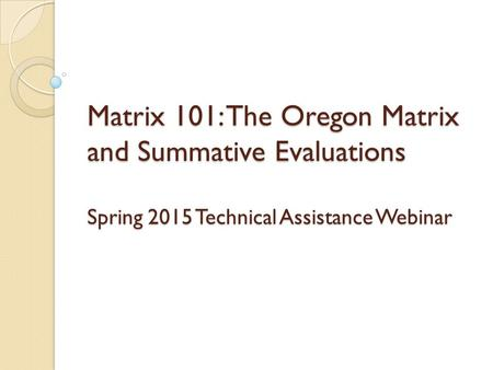 Matrix 101: The Oregon Matrix and Summative Evaluations Spring 2015 Technical Assistance Webinar.