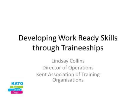 Developing Work Ready Skills through Traineeships Lindsay Collins Director of Operations Kent Association of Training Organisations.
