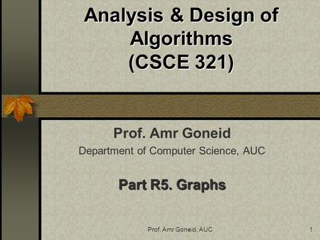 Prof. Amr Goneid, AUC1 Analysis & Design of Algorithms (CSCE 321) Prof. Amr Goneid Department of Computer Science, AUC Part R5. Graphs.