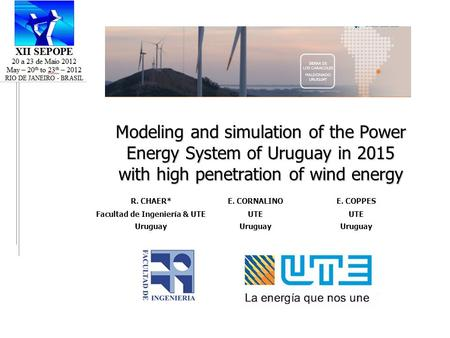 Modeling and simulation of the Power Energy System of Uruguay in 2015 with high penetration of wind energy R. CHAER*E. CORNALINOE. COPPES Facultad de Ingeniería.