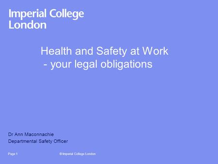 © Imperial College LondonPage 1 Health and Safety at Work - your legal obligations Dr Ann Maconnachie Departmental Safety Officer.