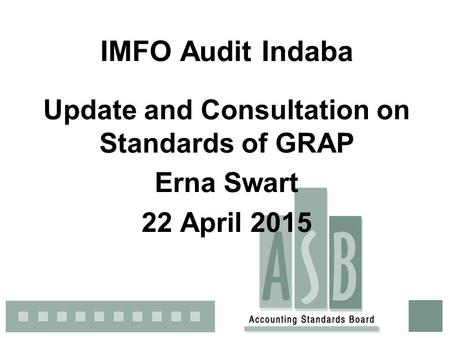 IMFO Audit Indaba Update and Consultation on Standards of GRAP Erna Swart 22 April 2015.