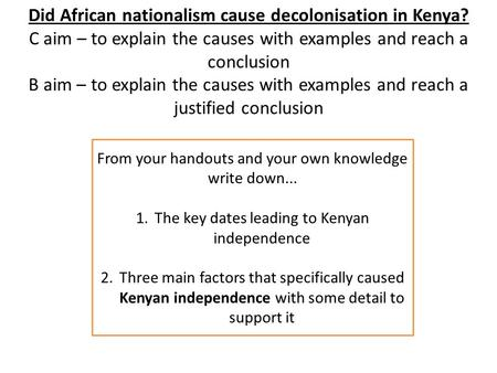 Did African nationalism cause decolonisation in Kenya? C aim – to explain the causes with examples and reach a conclusion B aim – to explain the causes.