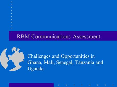RBM Communications Assessment Challenges and Opportunities in Ghana, Mali, Senegal, Tanzania and Uganda.