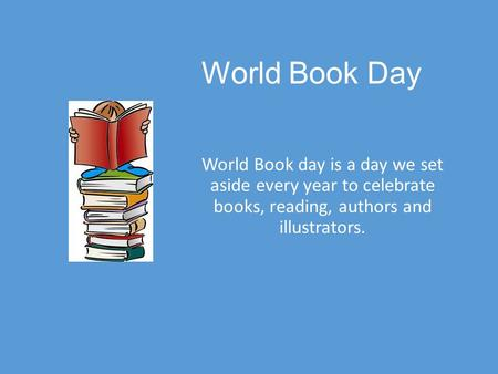 World Book Day World Book day is a day we set aside every year to celebrate books, reading, authors and illustrators.