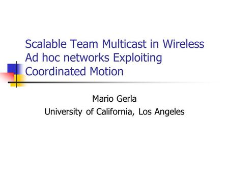 Scalable Team Multicast in Wireless Ad hoc networks Exploiting Coordinated Motion Mario Gerla University of California, Los Angeles.