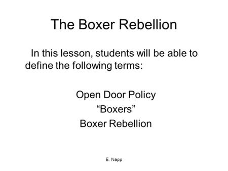 "E. Napp The Boxer Rebellion In this lesson, students will be able to define the following terms: Open Door Policy ""Boxers"" Boxer Rebellion."