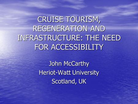 CRUISE TOURISM, REGENERATION AND INFRASTRUCTURE: THE NEED FOR ACCESSIBILITY John McCarthy Heriot-Watt University Scotland, UK.