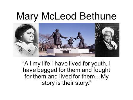 "Mary McLeod Bethune ""All my life I have lived for youth, I have begged for them and fought for them and lived for them…My story is their story."""