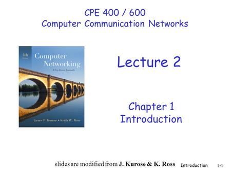 Introduction 1-1 Chapter 1 Introduction slides are modified from J. Kurose & K. Ross CPE 400 / 600 Computer Communication Networks Lecture 2.