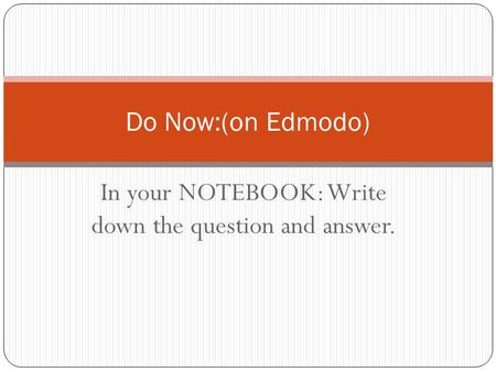 In your NOTEBOOK: Write down the question and answer.