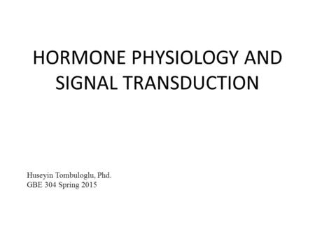 HORMONE PHYSIOLOGY AND SIGNAL TRANSDUCTION Huseyin Tombuloglu, Phd. GBE 304 Spring 2015.