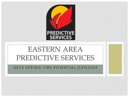 2015 SPRING FIRE POTENTIAL OUTLOOK EASTERN AREA PREDICTIVE SERVICES.